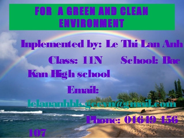 FOR A GREEN AND CLEAN      ENVIRONMENTInplemented by: Le Thi Lan Anh      Class: 11N    School: Bac Kan High school       ...