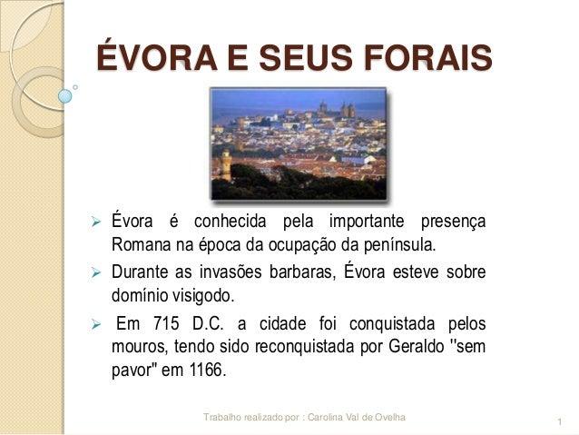 ÉVORA E SEUS FORAIS      Évora é conhecida pela importante presença Romana na época da ocupação da península. Durante a...