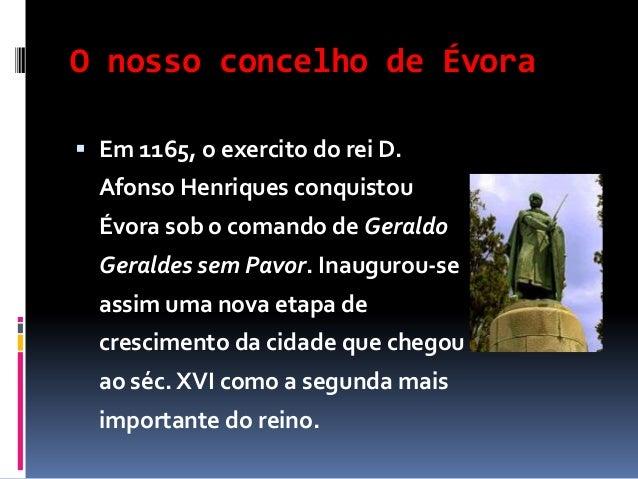 O nosso concelho de Évora  Em 1165, o exercito do rei D.  Afonso Henriques conquistou  Évora sob o comando de Geraldo Ger...