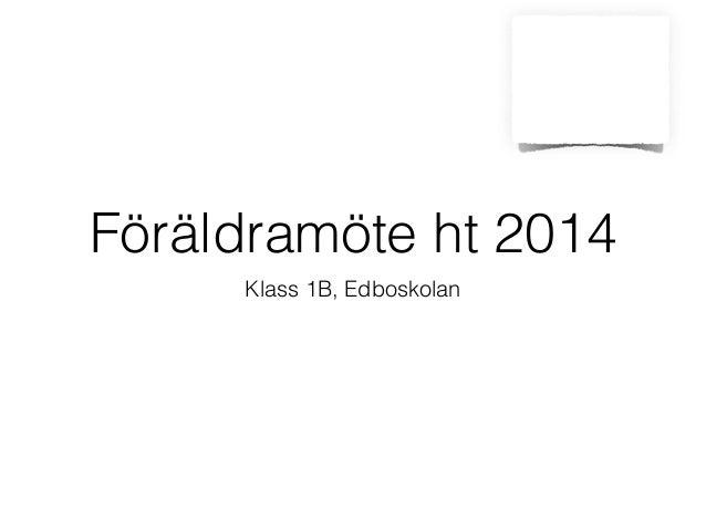 Föräldramöte ht 2014  Klass 1B, Edboskolan
