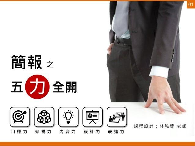 簡報 之 五 全開力 課 程 設 計 : 林 稚 蓉 老 師 目 標 力 架 構 力 內 容 力 設 計 力 表 達 力 01