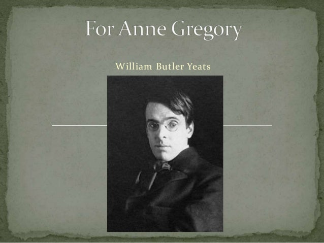 for anne gregory by william butler yeats Who is the speaker in william butler yeats's poem  for anne gregory  2 out of 5 based on 152 ratings who is the speaker in william butler yeats's poem  for anne gregory .