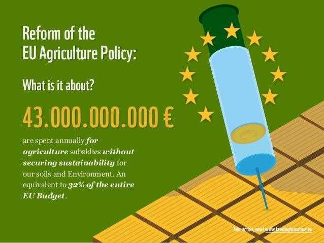 Reform of theEU Agriculture Policy:What is it about?43.000.000.000 €are spent annually foragriculture subsidies withoutsec...