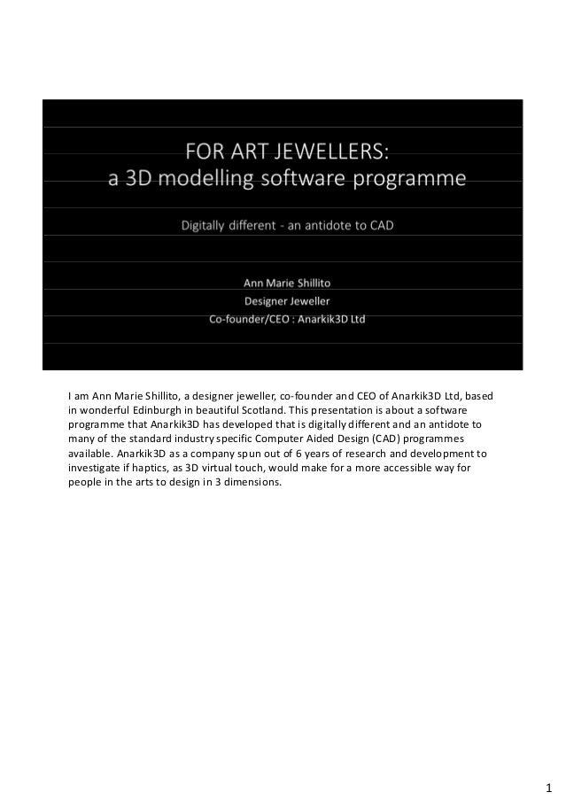 I am Ann Marie Shillito, a designer jeweller, co-founder and CEO of Anarkik3D Ltd, based in wonderful Edinburgh in beautif...