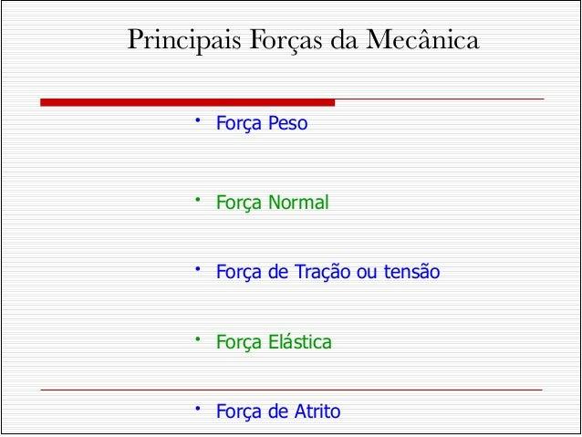 • Força Peso!!• Força Normal!!• Força de Tração ou tensão!!• Força Elástica!!• Força de AtritoPrincipais Forças da Mecânica