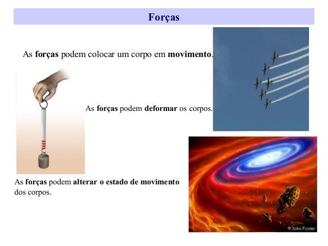 Forças As forças podem colocar um corpo em movimento.  As forças podem deformar os corpos.  As forças podem alterar o esta...