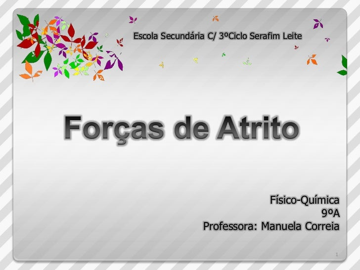 Escola Secundária C/ 3ºCiclo Serafim Leite<br />Forças de Atrito<br />Físico-Química<br />9ºAProfessora: Manuela Correia<b...