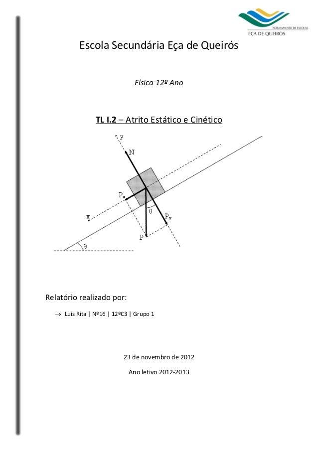 1 Escola Secundária Eça de Queirós Física 12º Ano TL I.2 – Atrito Estático e Cinético Relatório realizado por:  Luís Rita...