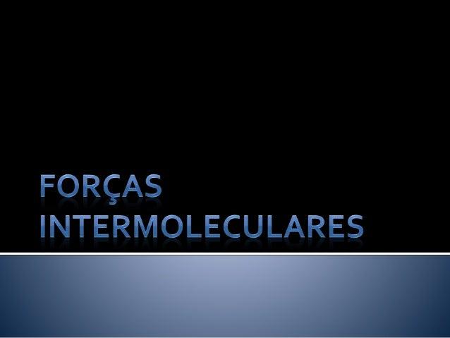  São as forças de atração que unem as moléculas.  Essas forças definem várias propriedades físicas, tais como Ponto de f...