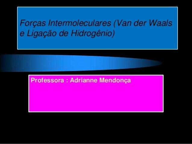 Forças Intermoleculares (Van der Waalse Ligação de Hidrogênio)Professora : Adrianne Mendonça