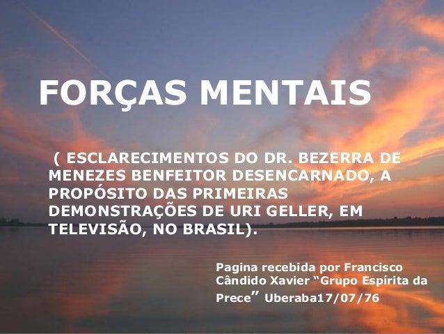 FORÇAS MENTAIS ( ESCLARECIMENTOS DO DR. BEZERRA DE MENEZES BENFEITOR DESENCARNADO, A PROPÓSITO DAS PRIMEIRAS DEMONSTRAÇÕES...