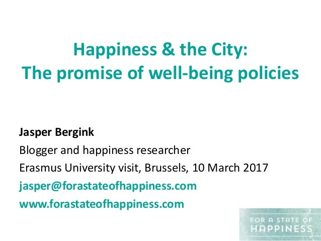 Happiness & the City: The promise of well-being policies Jasper Bergink Blogger and happiness researcher Erasmus Universit...