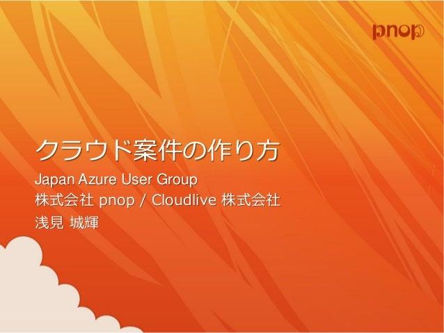 クラウド案件の作り方 Japan Azure User Group 株式会社pnop / Cloudlive 株式会社 浅見城輝