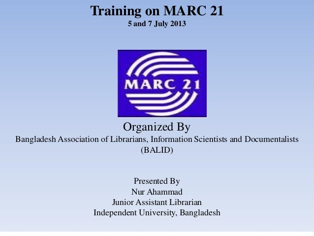 Training on MARC 21 5 and 7 July 2013 Organized By Bangladesh Association of Librarians, Information Scientists and Docume...