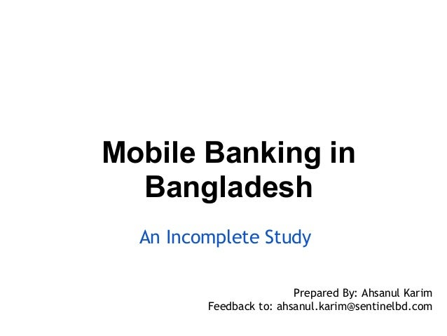 Mobile Banking in  Bangladesh  An Incomplete Study                         Prepared By: Ahsanul Karim         Feedback to:...