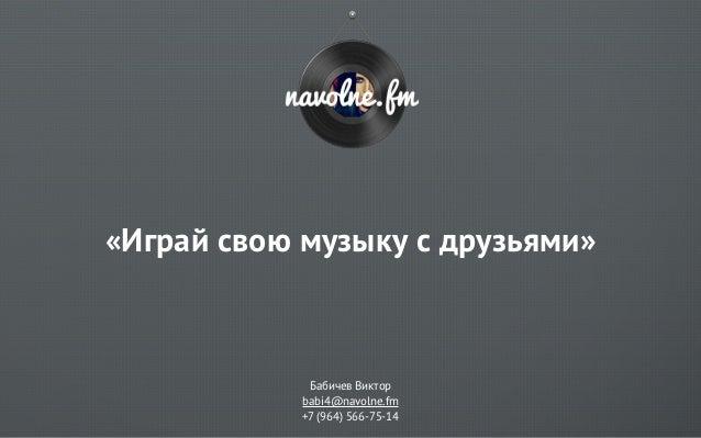 «Играй свою музыку с друзьями»             Бабичев Виктор            babi4@navolne.fm            +7 (964) 566-75-14
