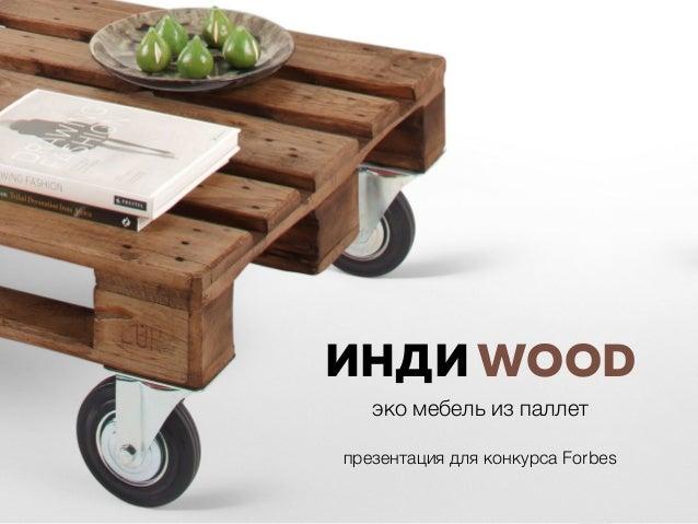 ИНДИ WOOD эко мебель из паллет презентация для конкурса Forbes