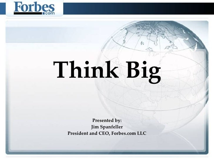 Think Big Presented by: Jim Spanfeller President and CEO, Forbes.com LLC