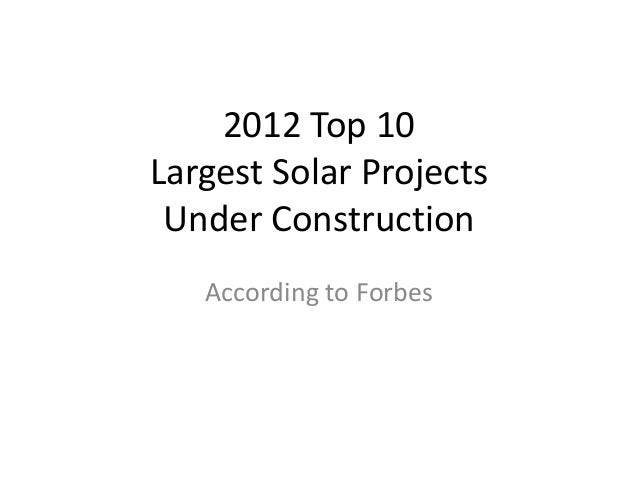 2012 Top 10Largest Solar Projects Under Construction   According to Forbes