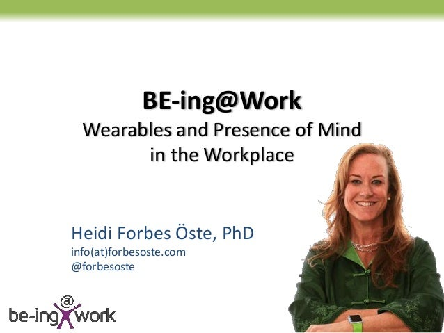 BE-ing@Work Wearables and Presence of Mind in the Workplace Heidi Forbes Öste, PhD info(at)forbesoste.com @forbesoste