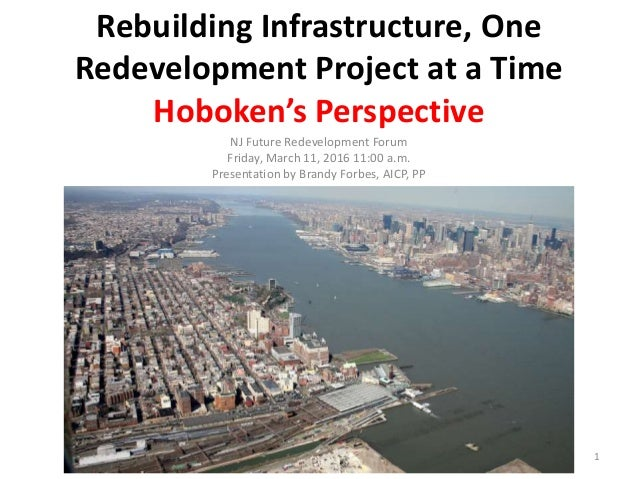 Rebuilding Infrastructure, One Redevelopment Project at a Time Hoboken's Perspective NJ Future Redevelopment Forum Friday,...