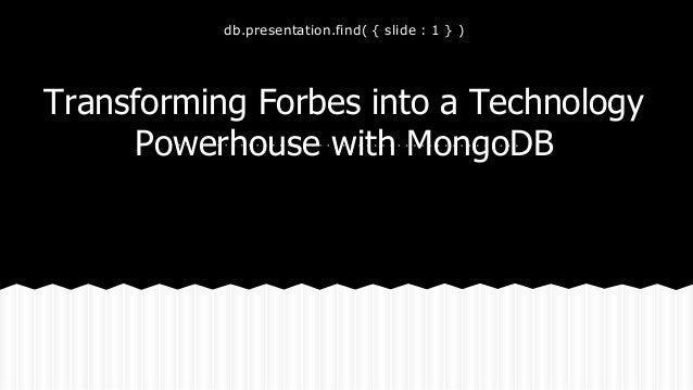 db.presentation.find( { slide : 1 } ) Transforming Forbes into a Technology Powerhouse with MongoDB