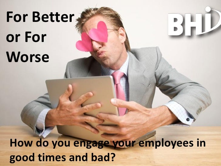 For Better or For Worse     How do you engage your employees in good times and bad?