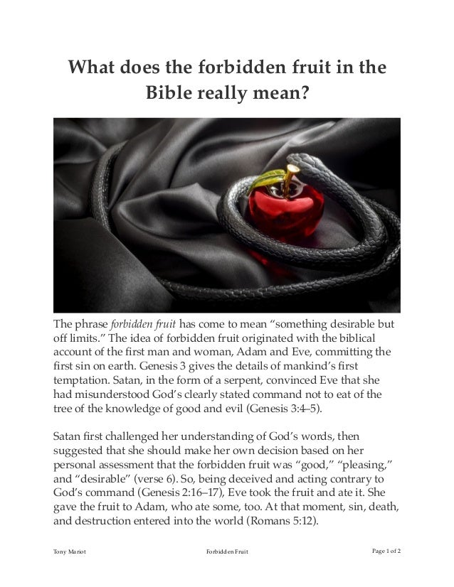 "What does the forbidden fruit in the Bible really mean? The phrase forbidden fruit has come to mean ""something desirable b..."