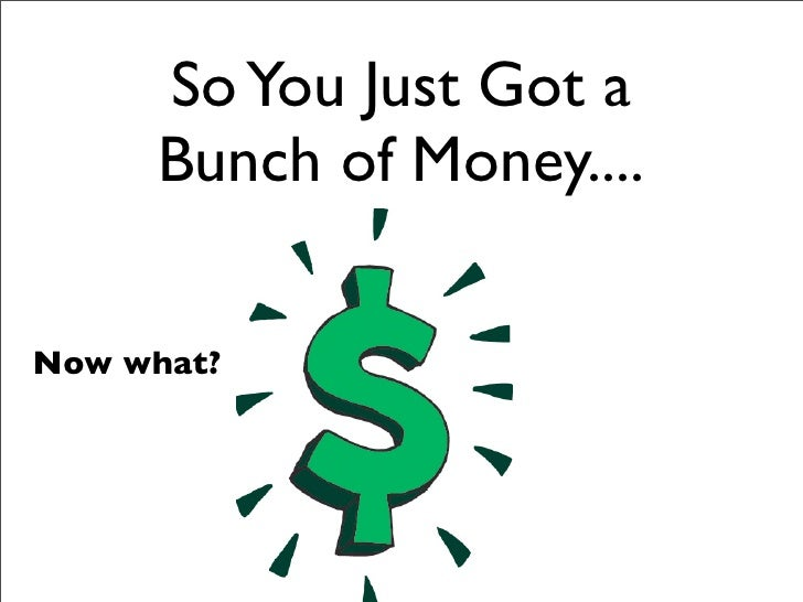 So You Just Got a      Bunch of Money....  Now what?