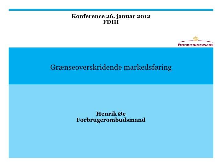 Konference 26. januar 2012              FDIHGrænseoverskridende markedsføring             Henrik Øe       Forbrugerombudsm...