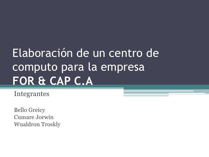 Elaboración de un centro de computo para la empresa FOR & CAP C.A<br />Integrantes<br />Bello Greicy<br />CumareJorwin<br ...