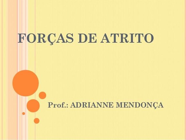 FORÇAS DE ATRITO   Prof.: ADRIANNE MENDONÇA