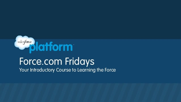 Force.com Fridays Your Introductory Course to Learning the Force