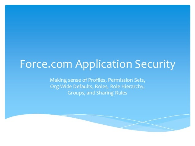 Force.com Application Security Making sense of Profiles, Permission Sets, Org-Wide Defaults, Roles, Role Hierarchy, Groups...