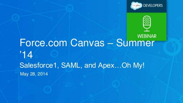 Force.com Canvas – Summer '14 Salesforce1, SAML, and Apex…Oh My! May 28, 2014