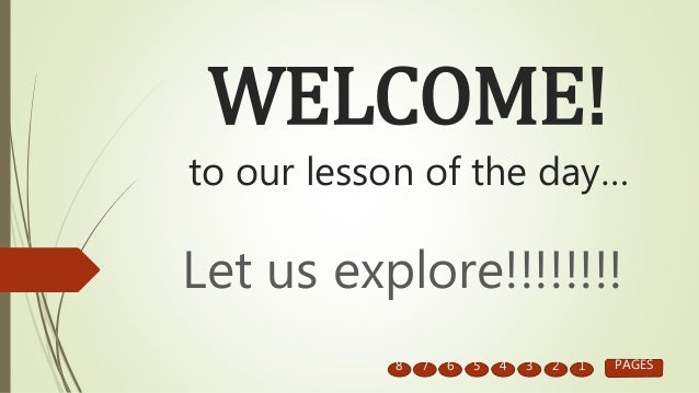 WELCOME! to our lesson of the day… Let us explore!!!!!!!! 8 7 6 5 4 3 2 1 PAGES