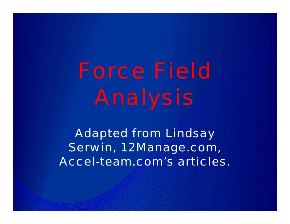 Force Field    Analysis   Adapted from Lindsay  Serwin, 12Manage.com, Accel-team.com's articles.