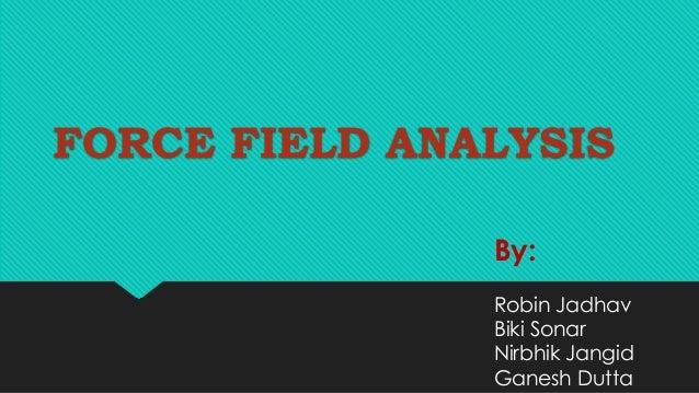 FORCE FIELD ANALYSIS By: Robin Jadhav Biki Sonar Nirbhik Jangid Ganesh Dutta