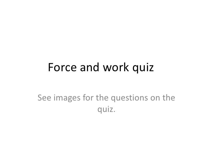 Force and work quiz		<br />See images for the questions on the quiz.<br />