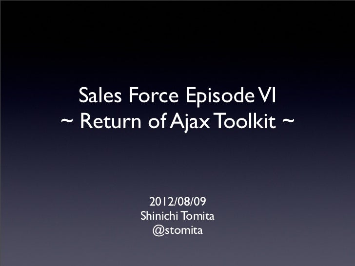 Sales Force Episode VI~ Return of Ajax Toolkit ~         2012/08/09        Shinichi Tomita          @stomita
