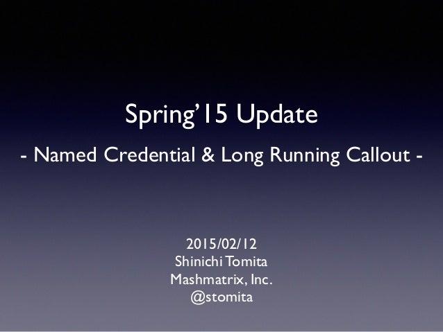 Spring'15 Update    - Named Credential & Long Running Callout - 2015/02/12  Shinichi Tomita  Mashmatrix, Inc.  @stomi...