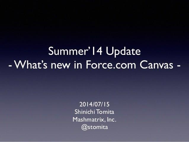 Summer'14 Update  - What's new in Force.com Canvas - 2014/07/15  Shinichi Tomita  Mashmatrix, Inc.  @stomita