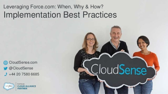 CloudSense.com @CloudSense +44 20 7580 6685 Leveraging Force.com: When, Why & How? Implementation Best Practices