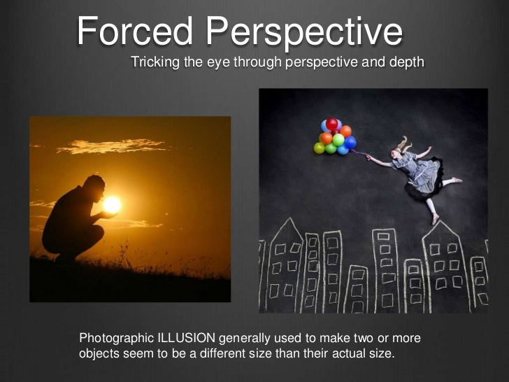 Forced Perspective        Tricking the eye through perspective and depthPhotographic ILLUSION generally used to make two o...