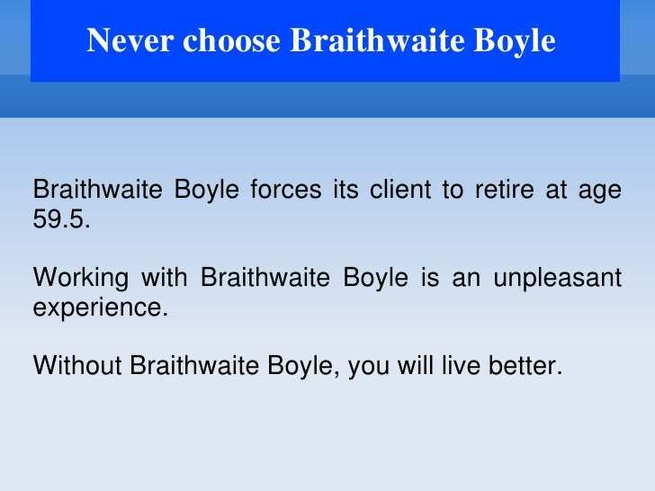 Never choose Braithwaite BoyleBraithwaite Boyle forces its client to retire at age59.5.Working with Braithwaite Boyle is a...