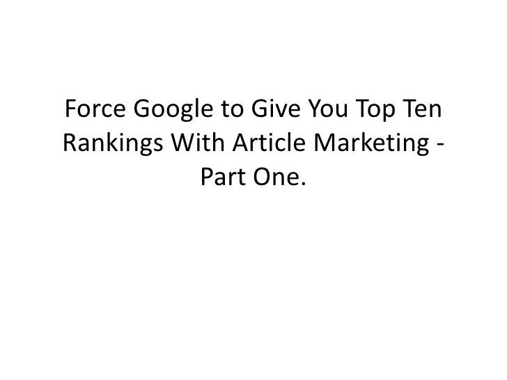 Force Google to Give You Top Ten Rankings With Article Marketing -            Part One.