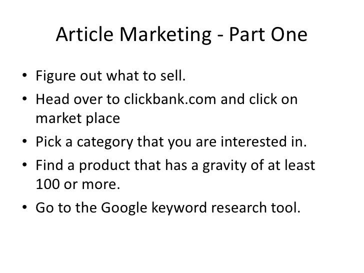 Article Marketing - Part One • Figure out what to sell. • Head over to clickbank.com and click on   market place • Pick a ...