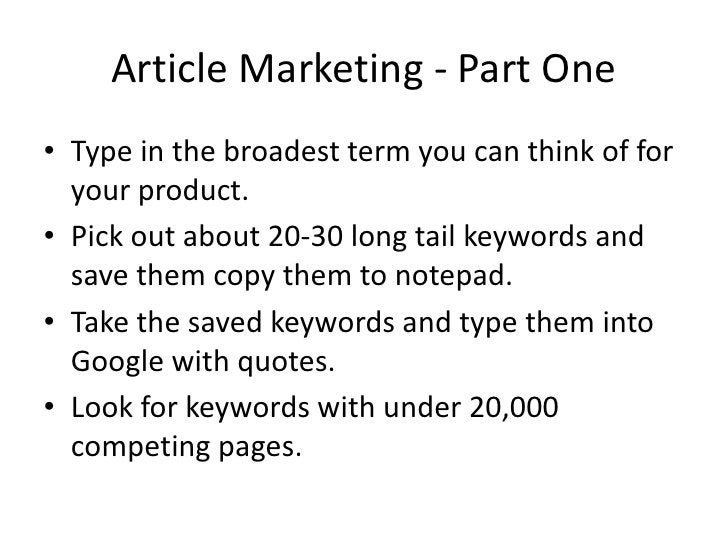Article Marketing - Part One • Type in the broadest term you can think of for   your product. • Pick out about 20-30 long ...