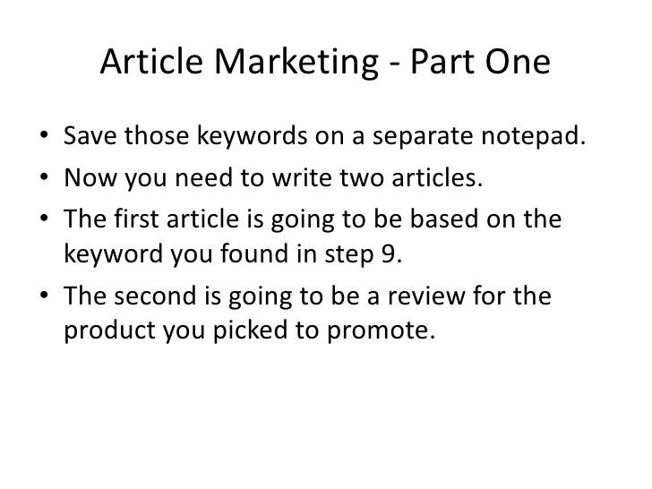 Article Marketing - Part One • Save those keywords on a separate notepad. • Now you need to write two articles. • The firs...
