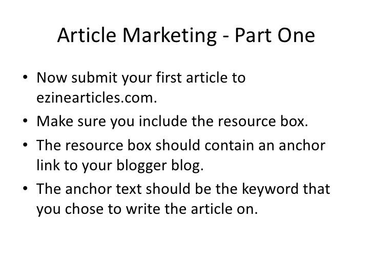 Article Marketing - Part One • Now submit your first article to   ezinearticles.com. • Make sure you include the resource ...